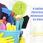 5 Gründe, eine professionelle Reinigungskraft zu engagieren